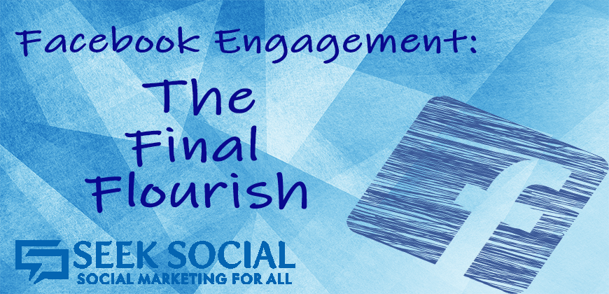 The Seek Social Blog's Facebook Engagement series – Part IV: The Final Flourish