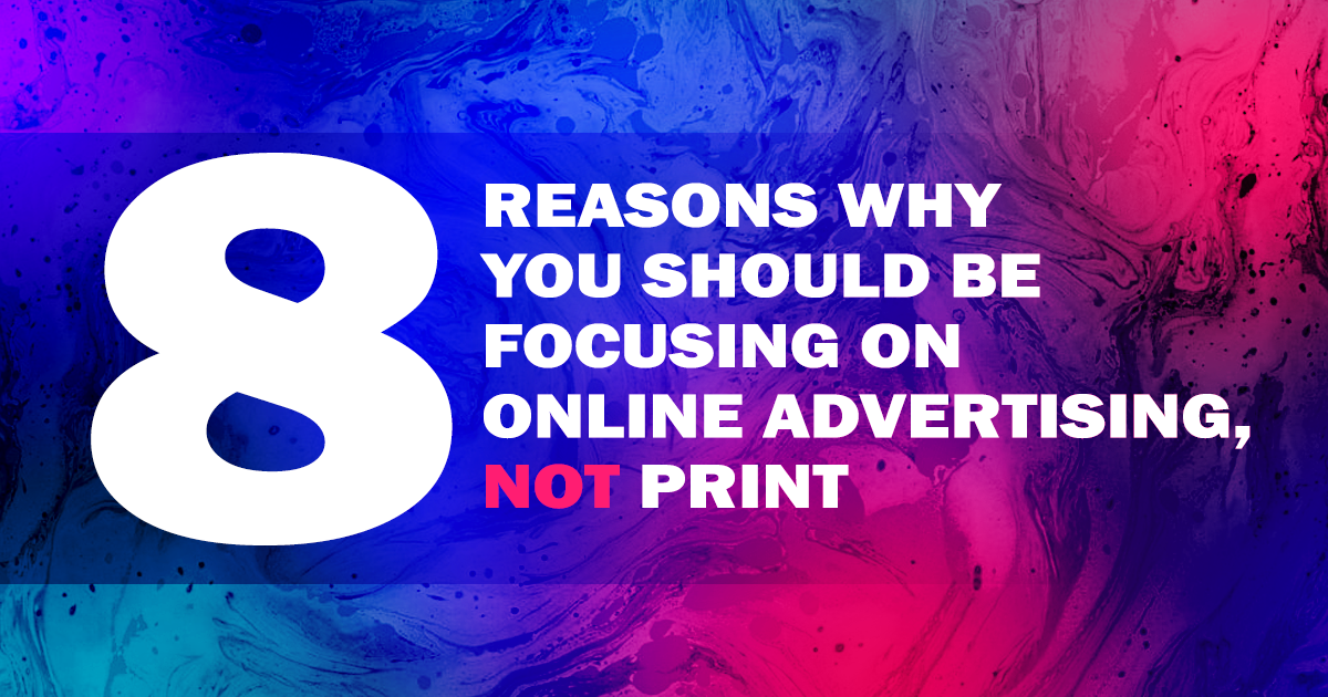 Eight Reasons why You Should be Focusing on Online Advertising, Not Print…