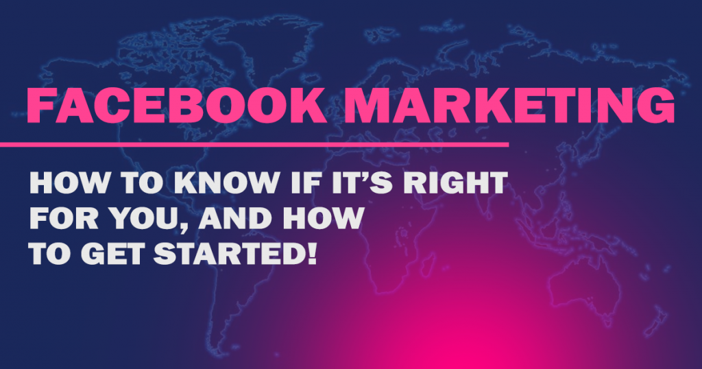 "A flat image of the world with text on top reading "" Facebook Marketing, How to know if it's right for you and how to get started"""
