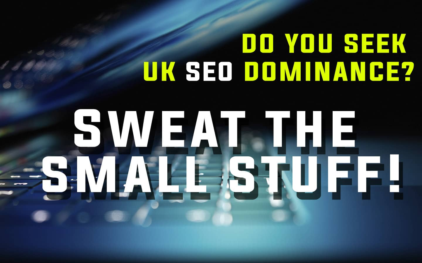 Text Reading 'Do You Seek UK SEO Dominsnce?' Sweat The Small Stuff!' The background is a soft-focus close up of a half-closed laptop.