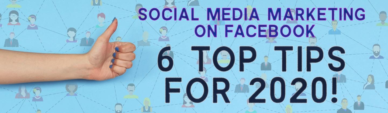 Social Media Marketing on Facebook – 6 Top Tips for 2020!