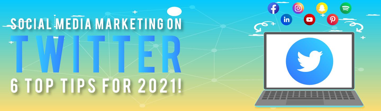 Social Media Marketing on Twitter – 6 Top Tips for 2021!